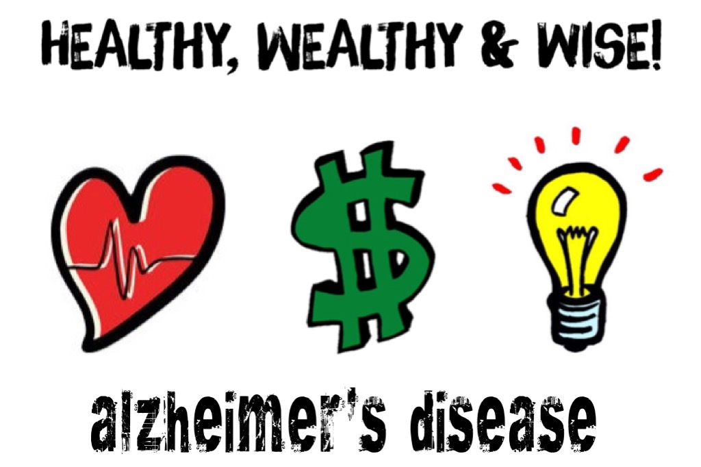 Healthy, Wealthy and Wise! Alzheimer's Disease!