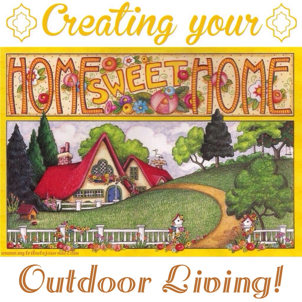 Creating Your Home Sweet Home! Outdoor Living!